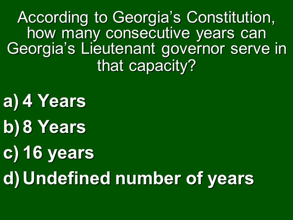 According to Georgias Constitution, how many consecutive years can Georgias Lieutenant governor serve in that capacity? a)4 Years b)8 Years c)16 years