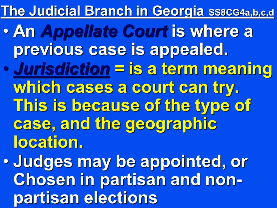 The Judicial Branch in Georgia SS8CG4a,b,c,d An Appellate Court is where a previous case is appealed.An Appellate Court is where a previous case is appealed.