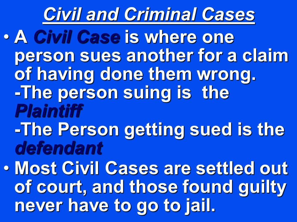 Civil and Criminal Cases A Civil Case is where one person sues another for a claim of having done them wrong.