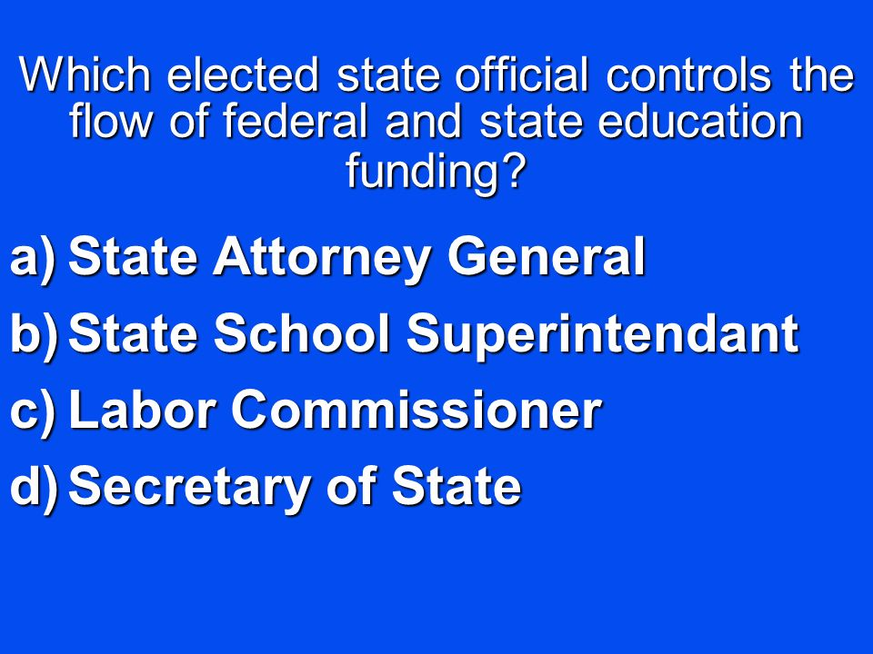 Which elected state official controls the flow of federal and state education funding? a)State Attorney General b)State School Superintendant c)Labor