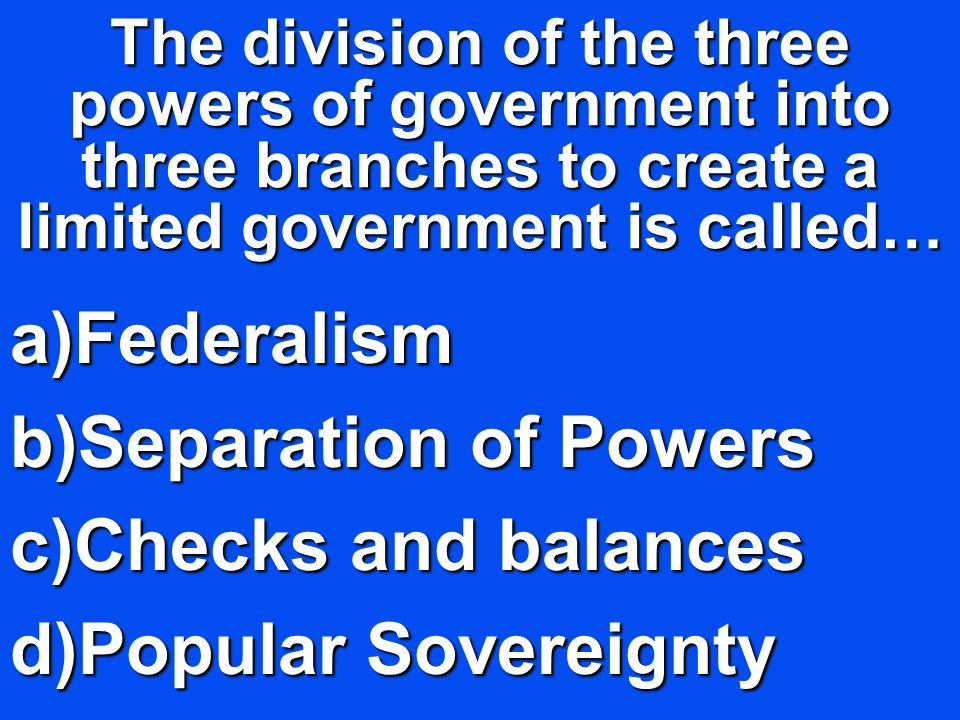 The division of the three powers of government into three branches to create a limited government is called… a)Federalism b)Separation of Powers c)Che