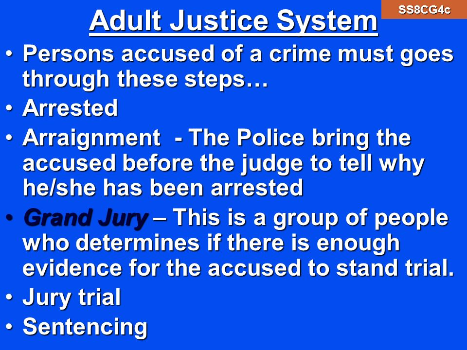 Adult Justice System Persons accused of a crime must goes through these steps…Persons accused of a crime must goes through these steps… ArrestedArrested Arraignment - The Police bring the accused before the judge to tell why he/she has been arrestedArraignment - The Police bring the accused before the judge to tell why he/she has been arrested Grand Jury – This is a group of people who determines if there is enough evidence for the accused to stand trial.Grand Jury – This is a group of people who determines if there is enough evidence for the accused to stand trial.