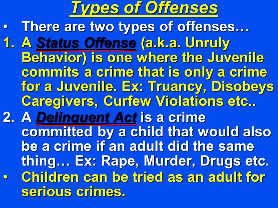 Types of Offenses There are two types of offenses…There are two types of offenses… 1.A Status Offense (a.k.a. Unruly Behavior) is one where the Juveni