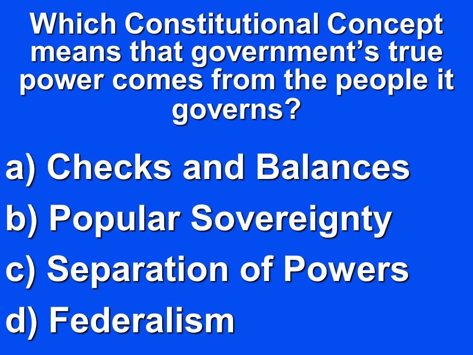 Which Constitutional Concept means that governments true power comes from the people it governs? a) C hecks and Balances b) P opular Sovereignty c) S