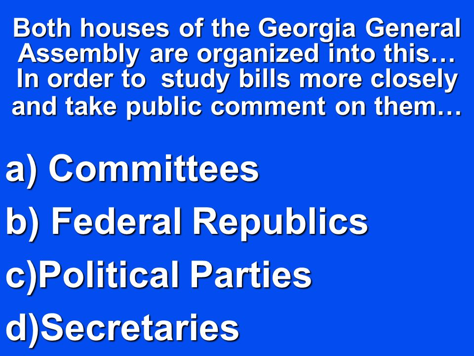 Both houses of the Georgia General Assembly are organized into this… In order to study bills more closely and take public comment on them… a) C ommitt
