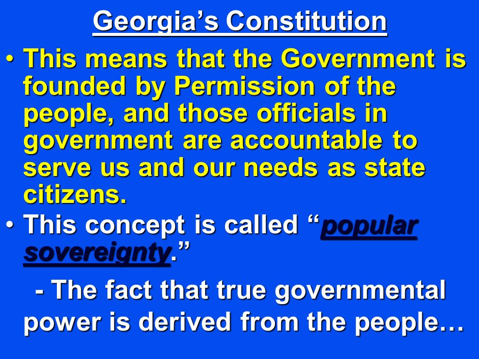 Georgias Constitution This means that the Government is founded by Permission of the people, and those officials in government are accountable to serve us and our needs as state citizens.This means that the Government is founded by Permission of the people, and those officials in government are accountable to serve us and our needs as state citizens.