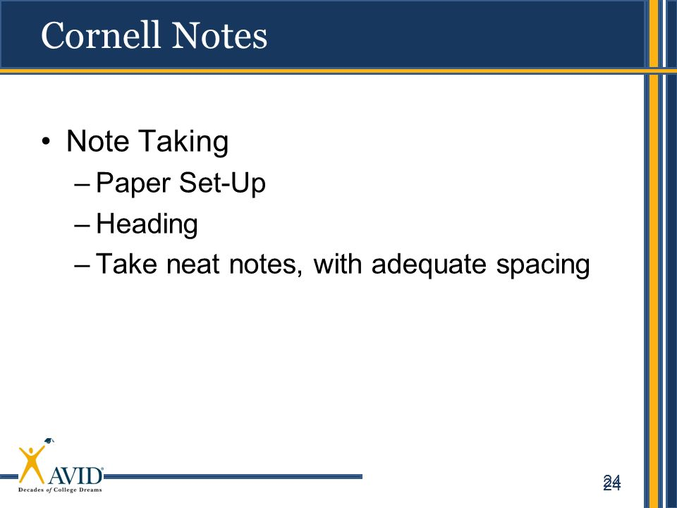 24 Cornell Notes Note Taking –Paper Set-Up –Heading –Take neat notes, with adequate spacing 24