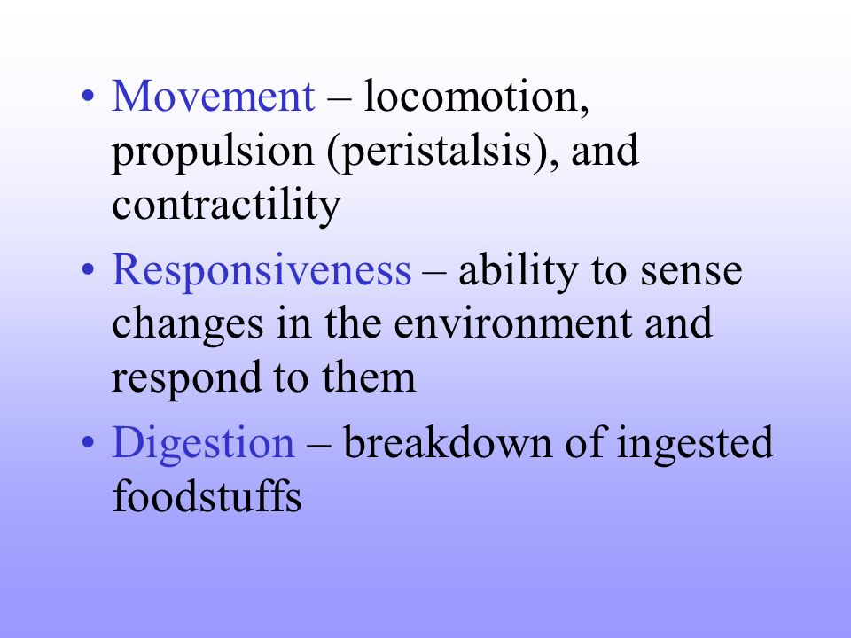 Movement – locomotion, propulsion (peristalsis), and contractility Responsiveness – ability to sense changes in the environment and respond to them Di