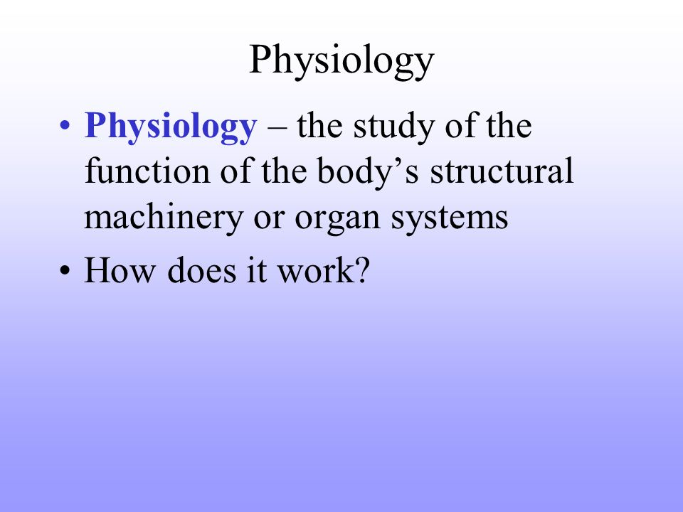 Physiology Physiology – the study of the function of the bodys structural machinery or organ systems How does it work?