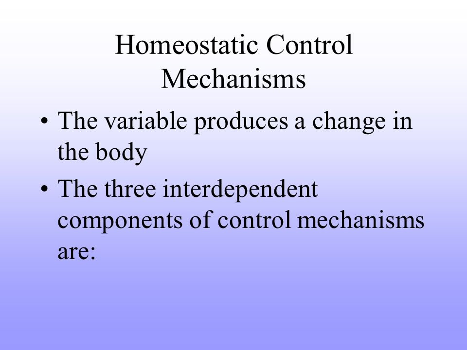 Homeostatic Control Mechanisms The variable produces a change in the body The three interdependent components of control mechanisms are: