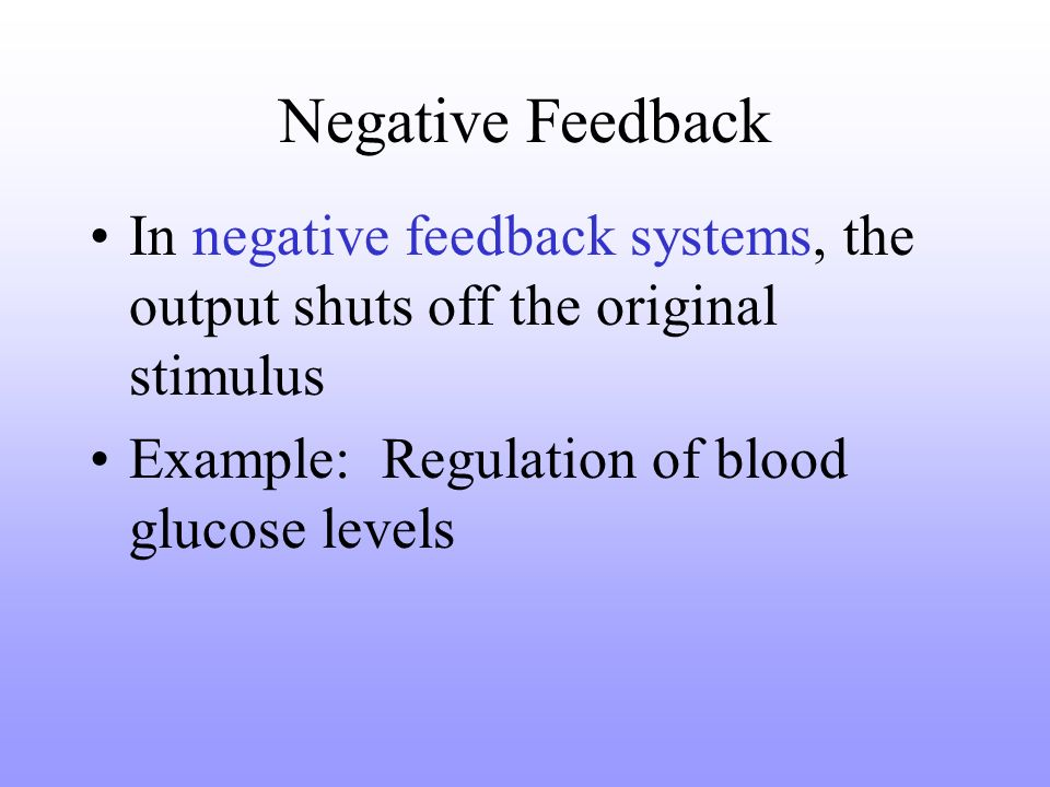 Negative Feedback In negative feedback systems, the output shuts off the original stimulus Example: Regulation of blood glucose levels