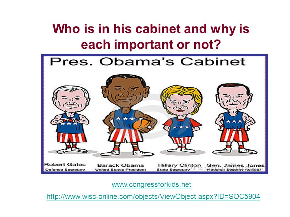 Who is in his cabinet and why is each important or not? www.congressforkids.net http://www.wisc-online.com/objects/ViewObject.aspx?ID=SOC5904