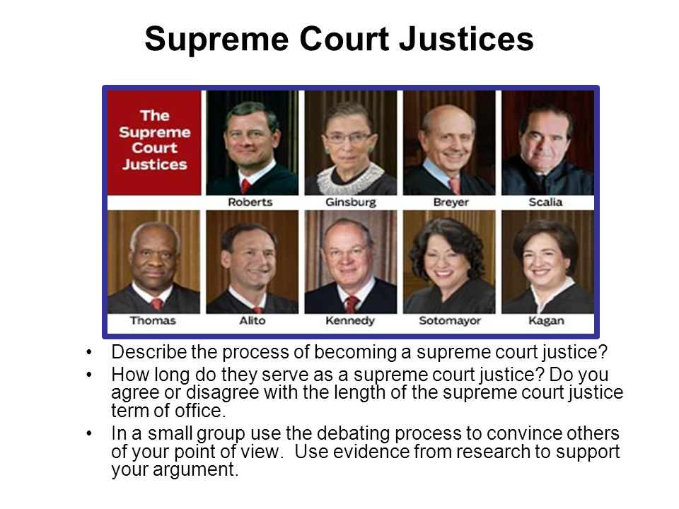 Supreme Court Justices Describe the process of becoming a supreme court justice? How long do they serve as a supreme court justice? Do you agree or di