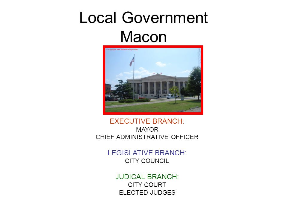 Local Government Macon EXECUTIVE BRANCH: MAYOR CHIEF ADMINISTRATIVE OFFICER LEGISLATIVE BRANCH: CITY COUNCIL JUDICAL BRANCH: CITY COURT ELECTED JUDGES