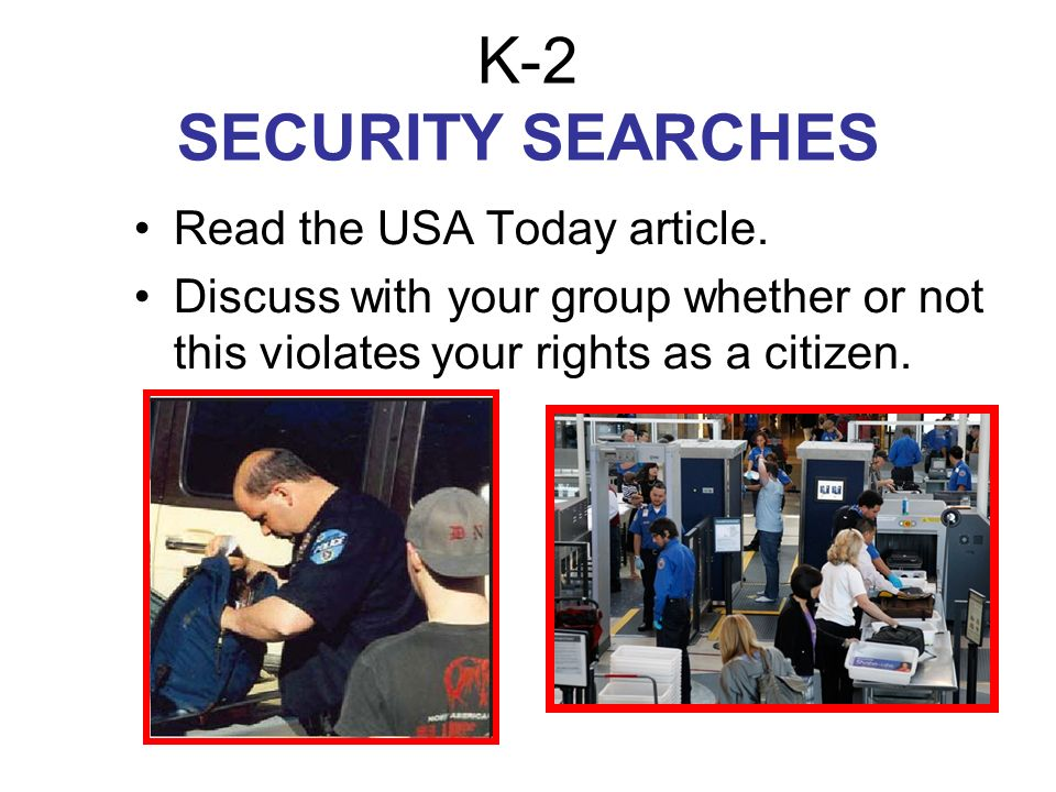 K-2 SECURITY SEARCHES Read the USA Today article. Discuss with your group whether or not this violates your rights as a citizen.