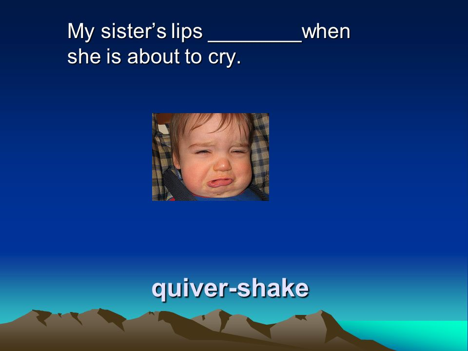 quiver-shake My sisters lips ________when she is about to cry.