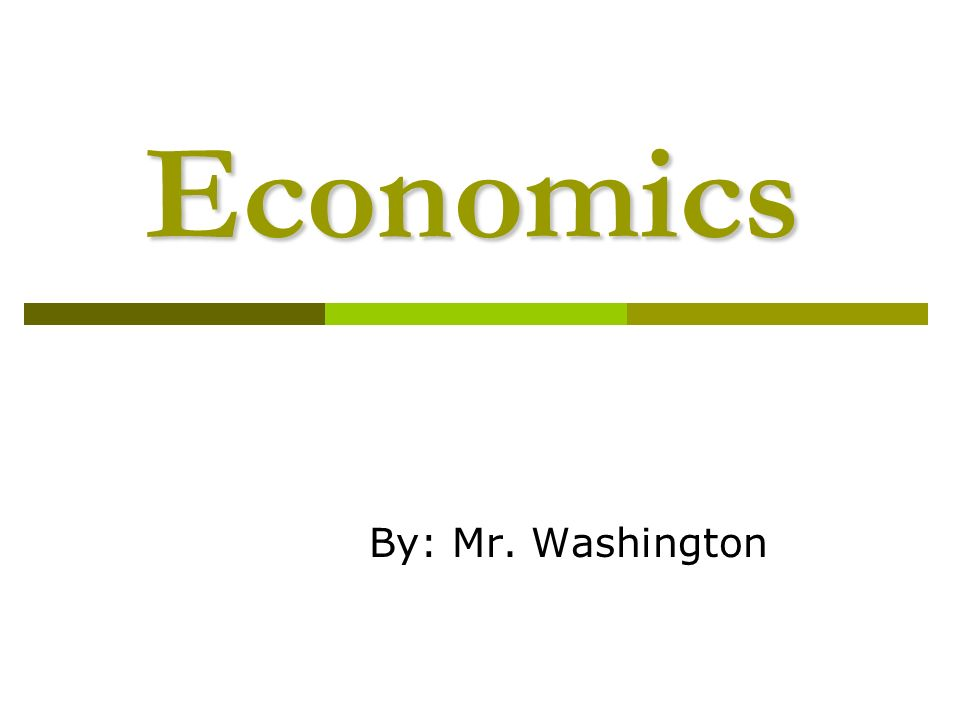 Economics By: Mr. Washington