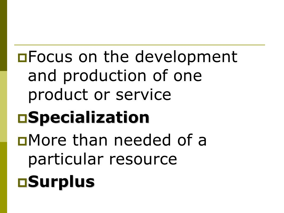 Focus on the development and production of one product or service Specialization Specialization More than needed of a particular resource Surplus Surplus