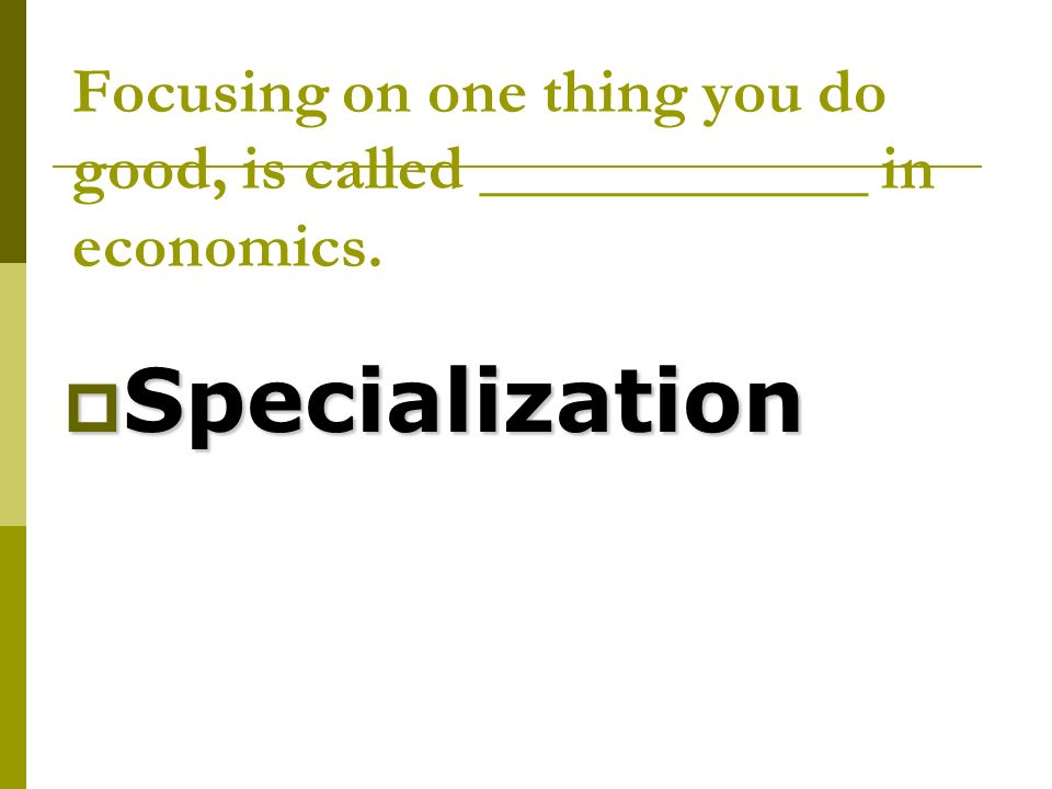 Focusing on one thing you do good, is called ____________ in economics.