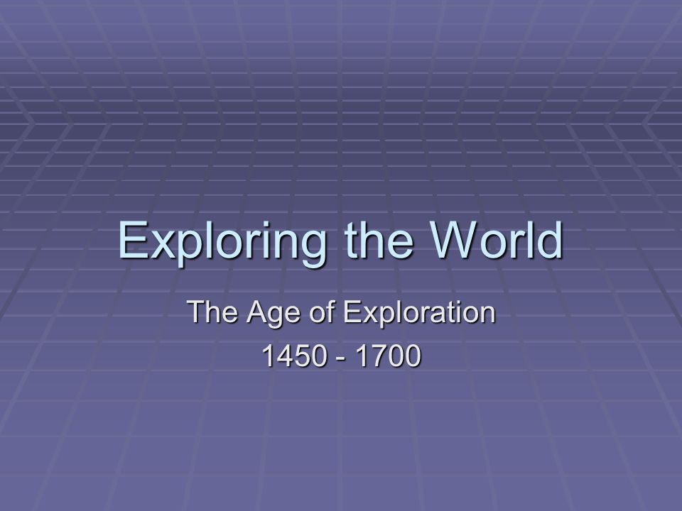 Exploring the World The Age of Exploration 1450 - 1700