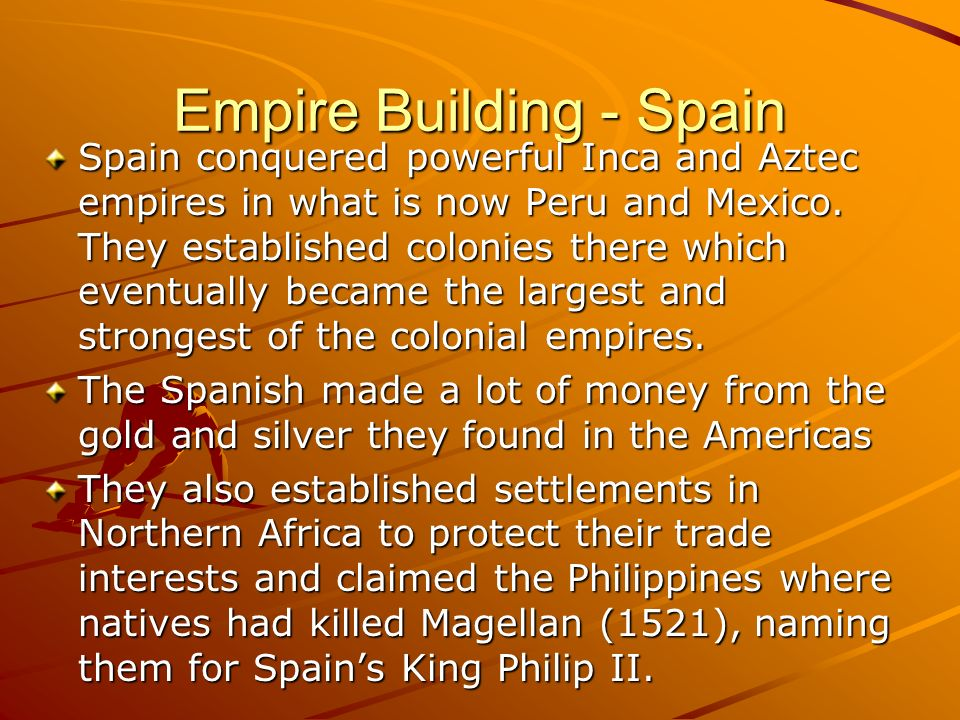 Empire Building - Spain Spain conquered powerful Inca and Aztec empires in what is now Peru and Mexico. They established colonies there which eventual