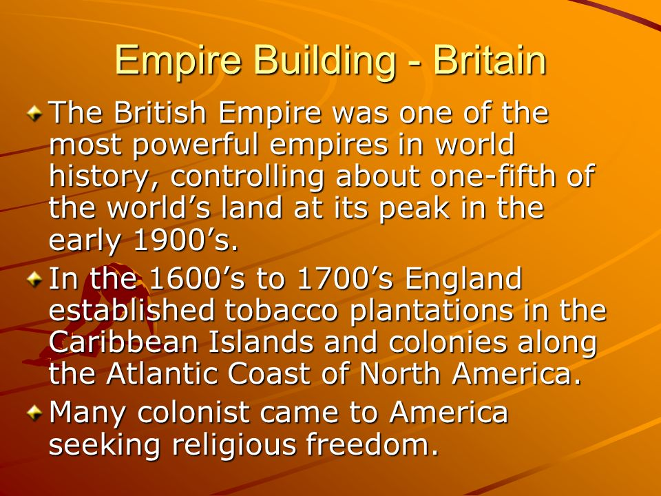 Empire Building - Britain The British Empire was one of the most powerful empires in world history, controlling about one-fifth of the worlds land at