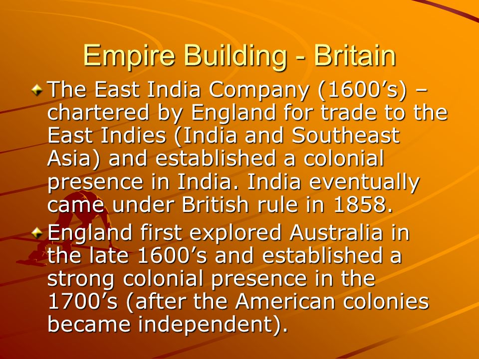 Empire Building - Britain The East India Company (1600s) – chartered by England for trade to the East Indies (India and Southeast Asia) and establishe