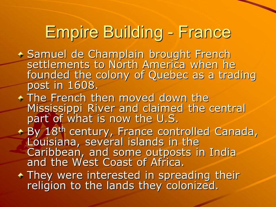 Empire Building - France Samuel de Champlain brought French settlements to North America when he founded the colony of Quebec as a trading post in 160
