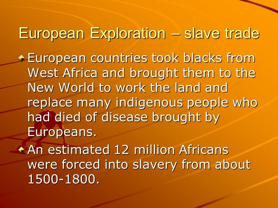 European Exploration – slave trade European countries took blacks from West Africa and brought them to the New World to work the land and replace many