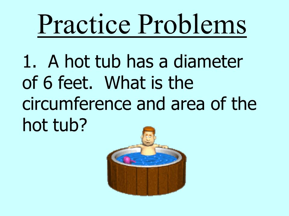 Practice Problems 1. A hot tub has a diameter of 6 feet. What is the circumference and area of the hot tub?