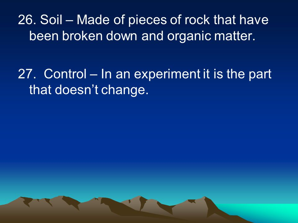 26. Soil – Made of pieces of rock that have been broken down and organic matter.