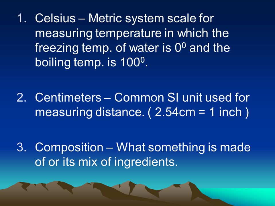 1.Celsius – Metric system scale for measuring temperature in which the freezing temp. of water is 0 0 and the boiling temp. is 100 0. 2.Centimeters –