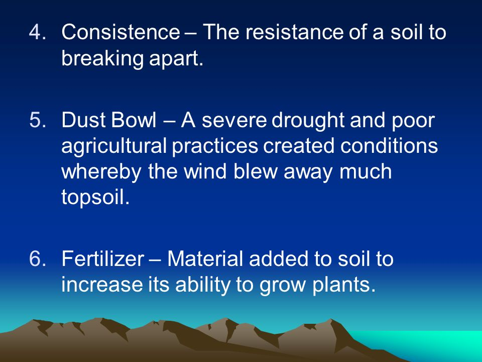 4.Consistence – The resistance of a soil to breaking apart. 5.Dust Bowl – A severe drought and poor agricultural practices created conditions whereby