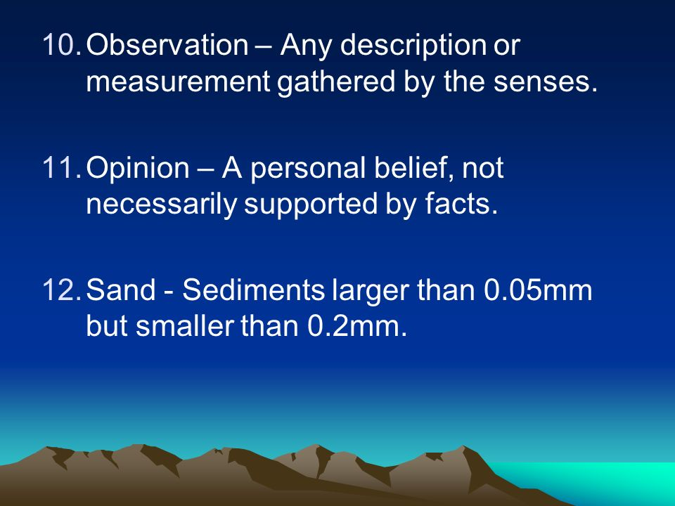 10.Observation – Any description or measurement gathered by the senses. 11.Opinion – A personal belief, not necessarily supported by facts. 12.Sand -