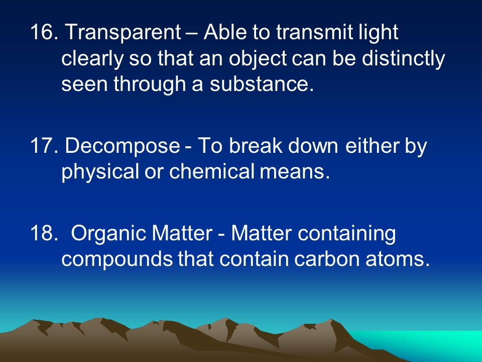 16. Transparent – Able to transmit light clearly so that an object can be distinctly seen through a substance. 17. Decompose - To break down either by