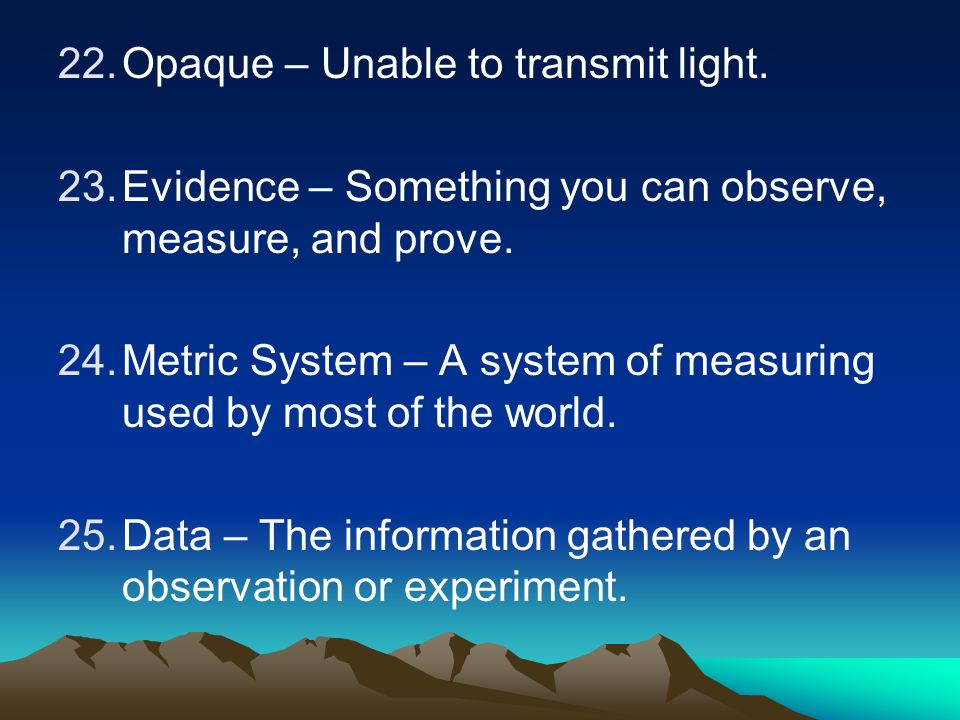 22.Opaque – Unable to transmit light. 23.Evidence – Something you can observe, measure, and prove.
