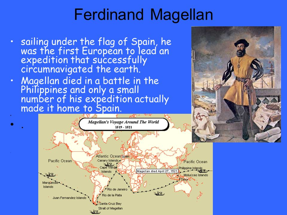 Ferdinand Magellan sailing under the flag of Spain, he was the first European to lead an expedition that successfully circumnavigated the earth. Magel
