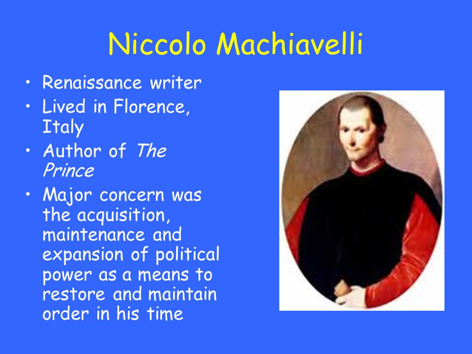Niccolo Machiavelli Renaissance writer Lived in Florence, Italy Author of The Prince Major concern was the acquisition, maintenance and expansion of p
