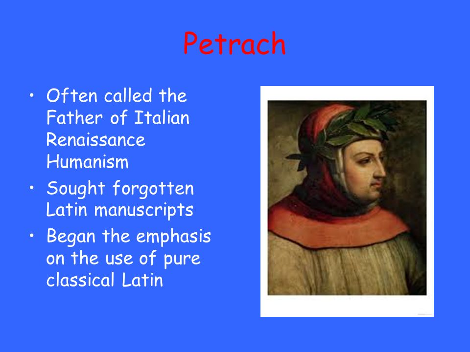 Petrach Often called the Father of Italian Renaissance Humanism Sought forgotten Latin manuscripts Began the emphasis on the use of pure classical Lat