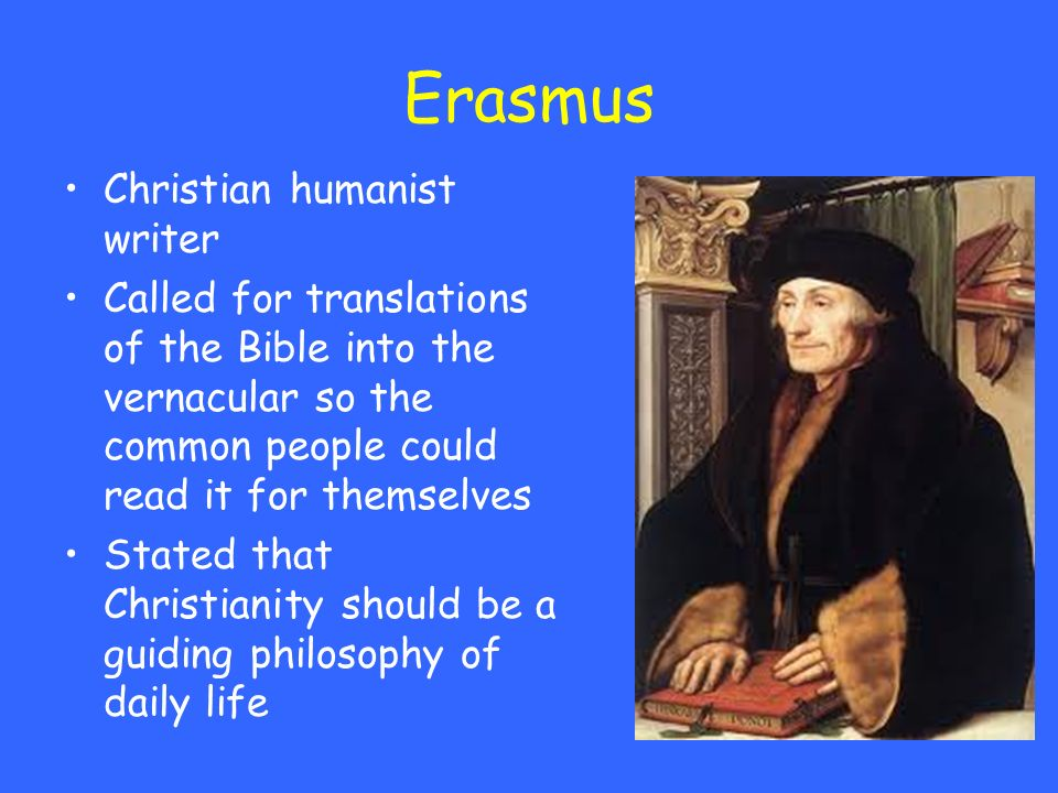 Erasmus Christian humanist writer Called for translations of the Bible into the vernacular so the common people could read it for themselves Stated th