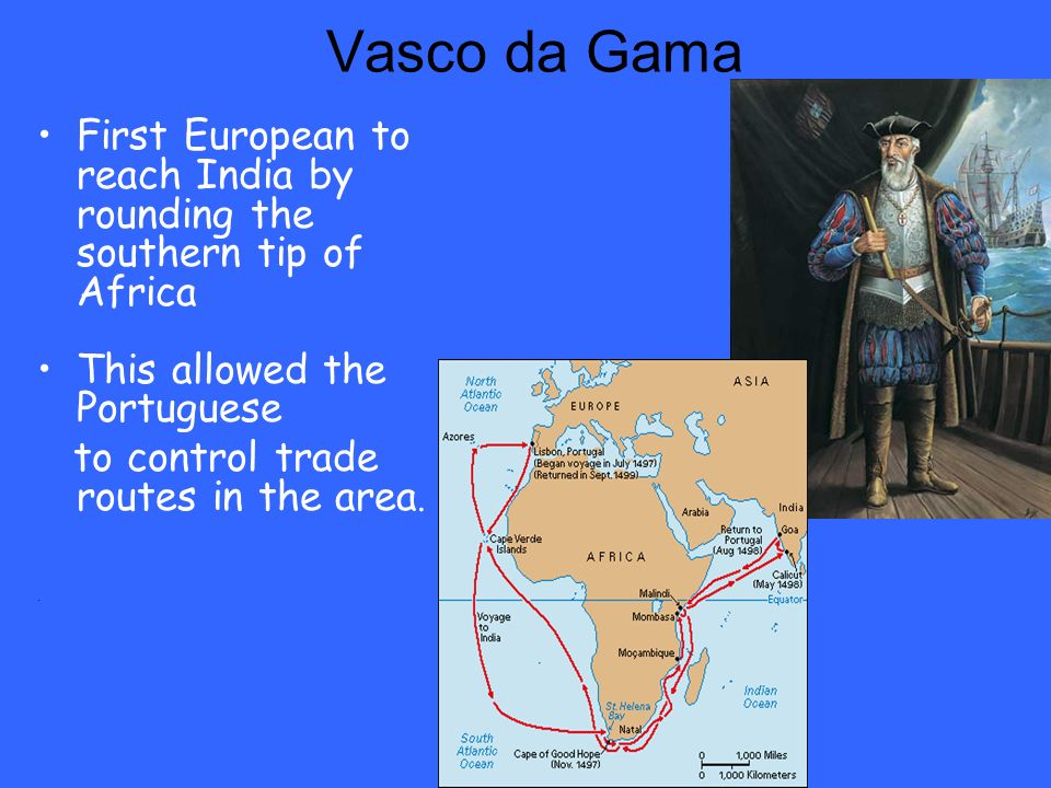 Vasco da Gama First European to reach India by rounding the southern tip of Africa This allowed the Portuguese to control trade routes in the area..
