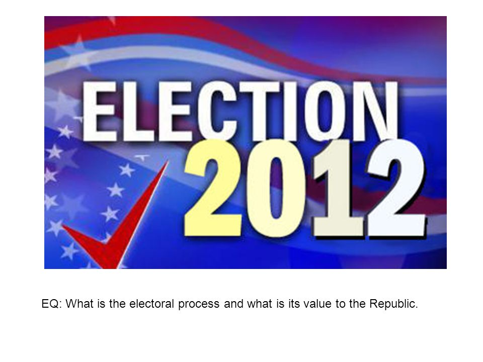 EQ: What is the electoral process and what is its value to the Republic.