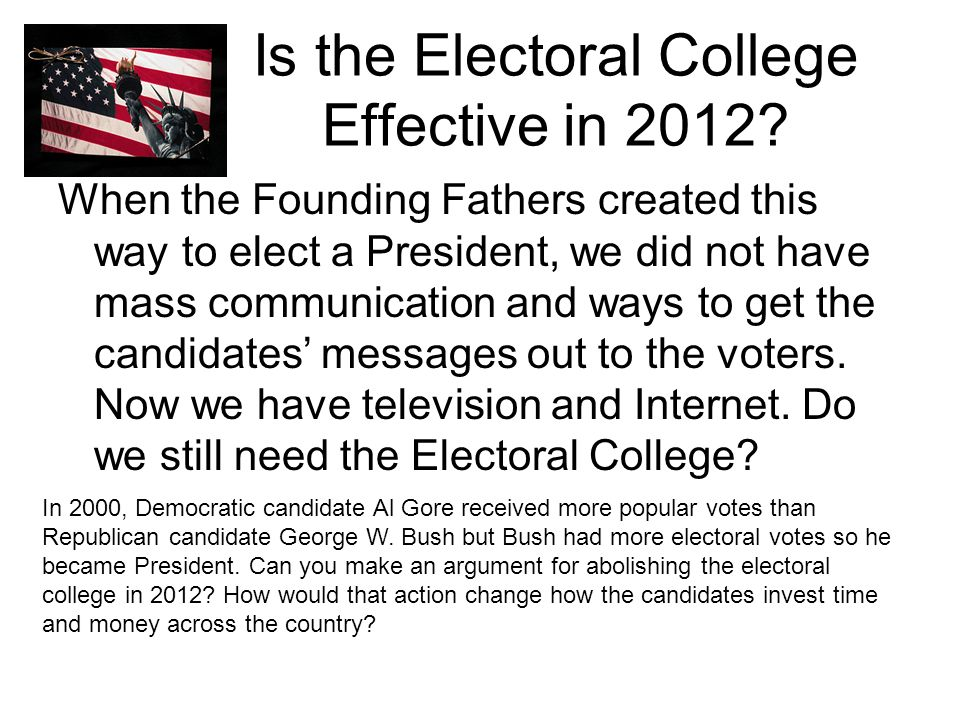 Is the Electoral College Effective in 2012? When the Founding Fathers created this way to elect a President, we did not have mass communication and wa