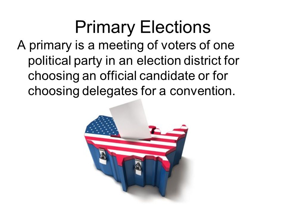 Primary Elections A primary is a meeting of voters of one political party in an election district for choosing an official candidate or for choosing d