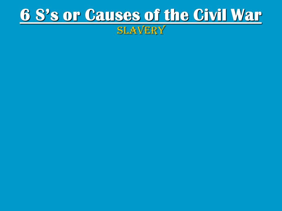 6 Ss or Causes of the Civil War SLAVERY