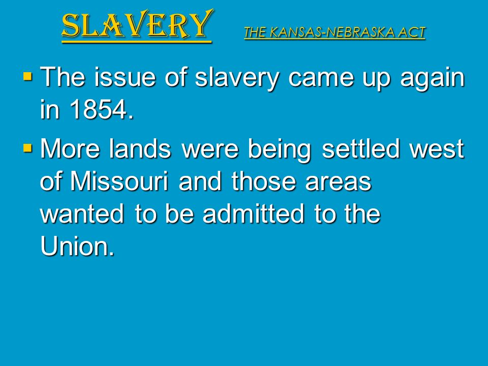 The issue of slavery came up again in 1854. The issue of slavery came up again in 1854. More lands were being settled west of Missouri and those areas