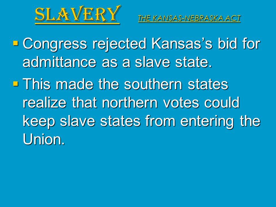Congress rejected Kansass bid for admittance as a slave state. Congress rejected Kansass bid for admittance as a slave state. This made the southern s
