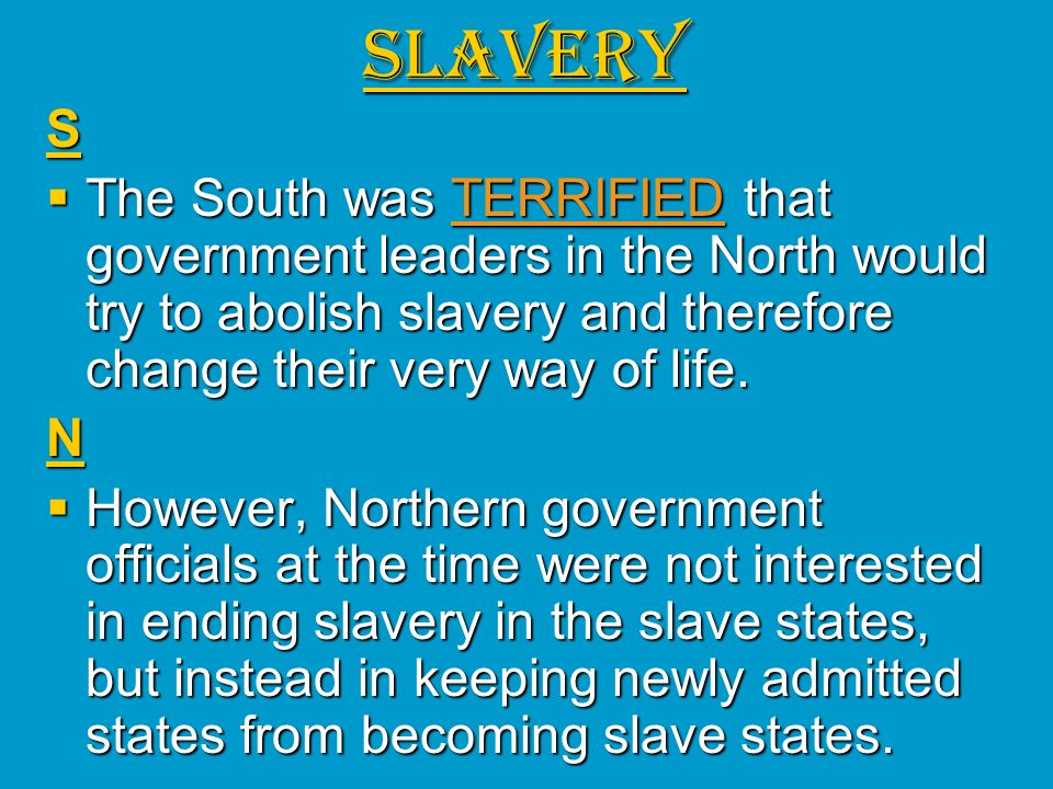 SLAVERYS The South was TERRIFIED that government leaders in the North would try to abolish slavery and therefore change their very way of life. The So