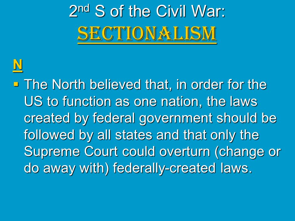 2 nd S of the Civil War: SECTIONALISM N The North believed that, in order for the US to function as one nation, the laws created by federal government
