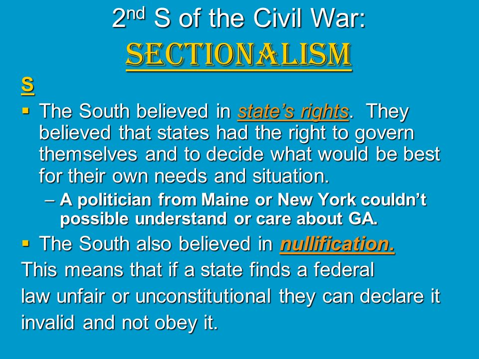 2 nd S of the Civil War: SECTIONALISM S The South believed in states rights. They believed that states had the right to govern themselves and to decid